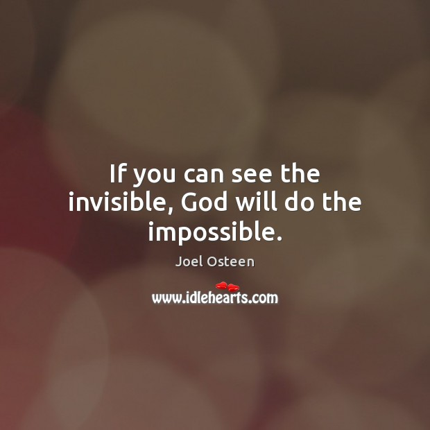 Image, If you can see the invisible, God will do the impossible.