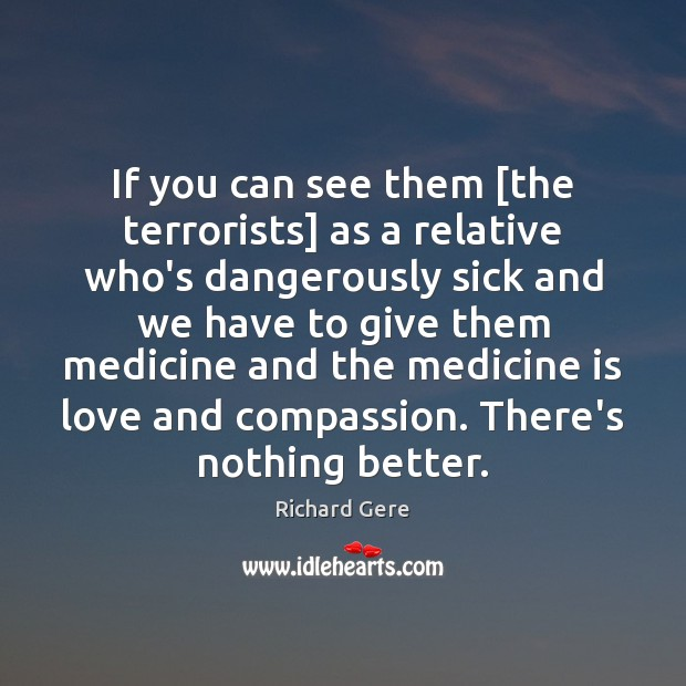 If you can see them [the terrorists] as a relative who's dangerously Richard Gere Picture Quote