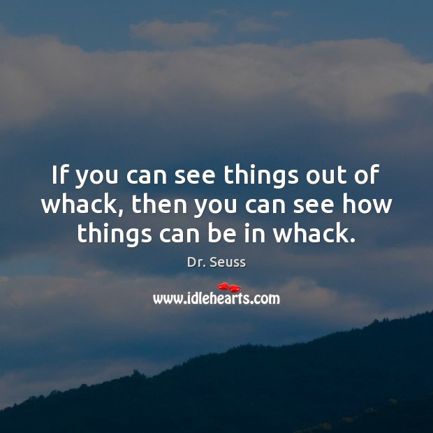Image, If you can see things out of whack, then you can see how things can be in whack.