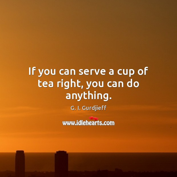 If you can serve a cup of tea right, you can do anything. Image