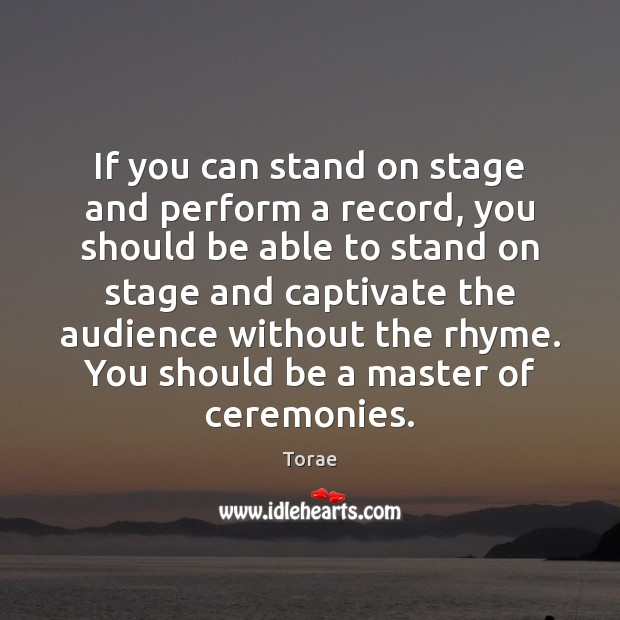 If you can stand on stage and perform a record, you should Torae Picture Quote