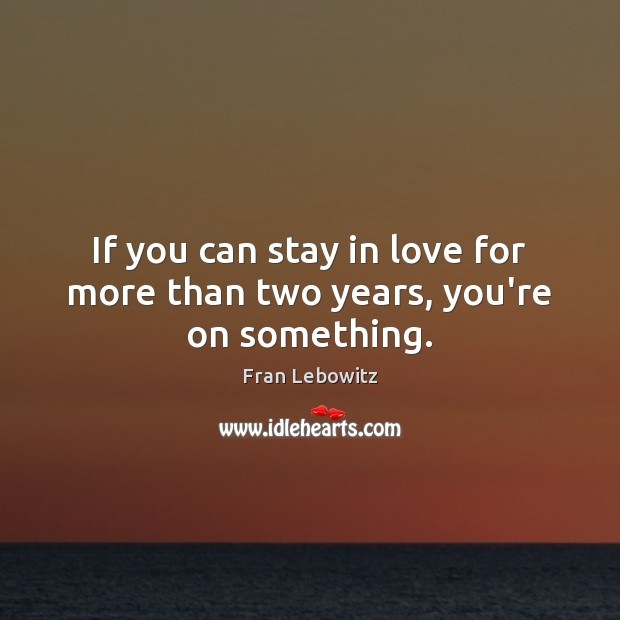 If you can stay in love for more than two years, you're on something. Image
