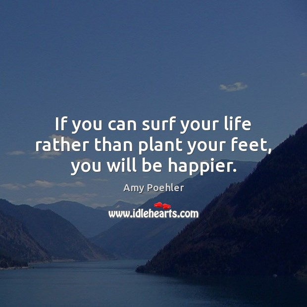 If you can surf your life rather than plant your feet, you will be happier. Image