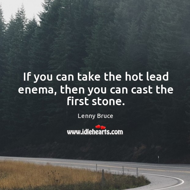 If you can take the hot lead enema, then you can cast the first stone. Image