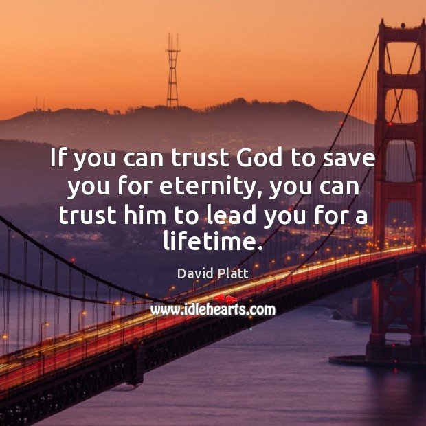 If you can trust God to save you for eternity, you can David Platt Picture Quote