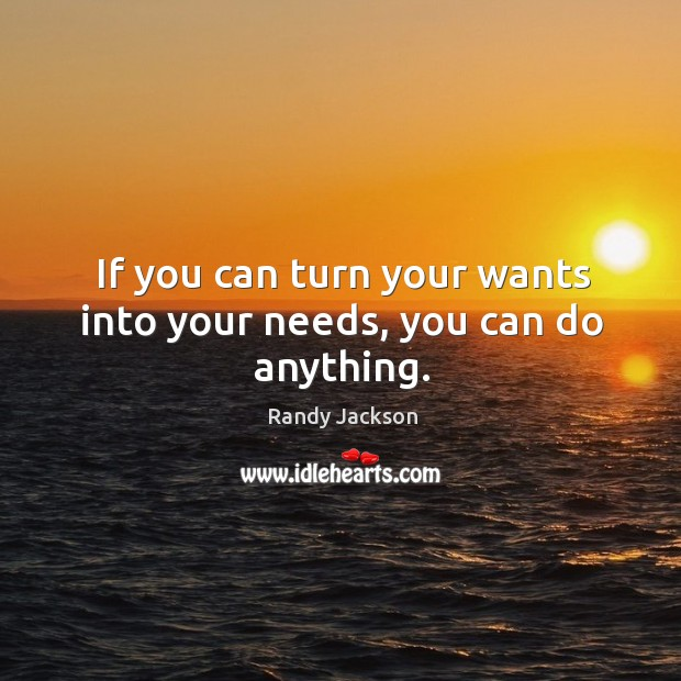 If you can turn your wants into your needs, you can do anything. Randy Jackson Picture Quote