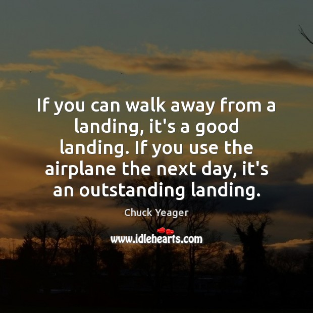 If you can walk away from a landing, it's a good landing. Chuck Yeager Picture Quote