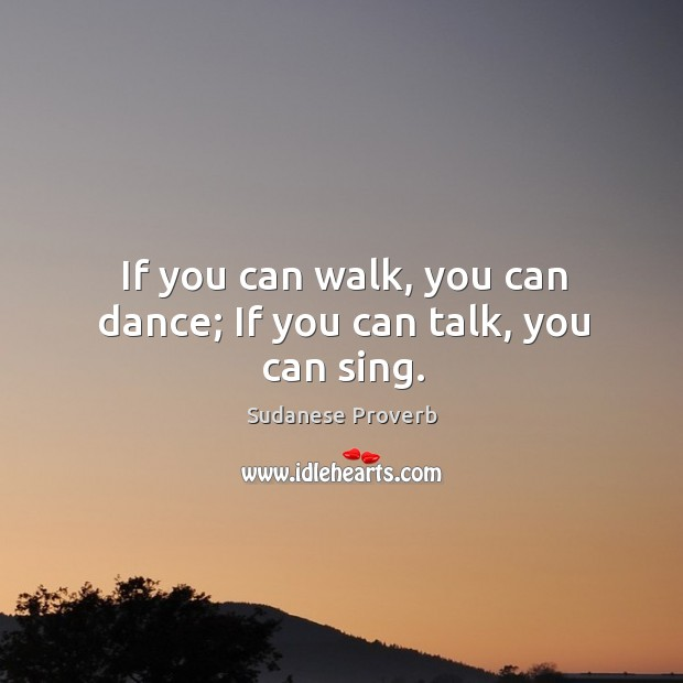 If you can walk, you can dance; If you can talk, you can sing. Sudanese Proverbs Image