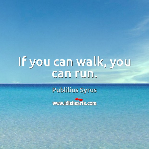 If you can walk, you can run. Publilius Syrus Picture Quote