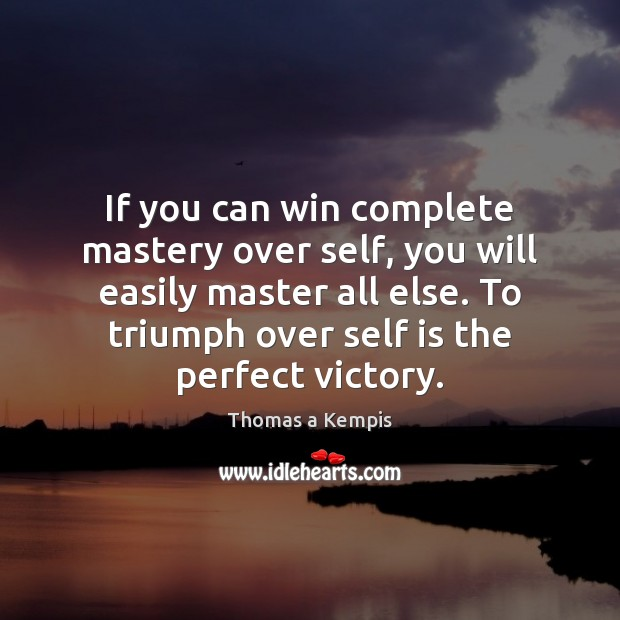 If you can win complete mastery over self, you will easily master Thomas a Kempis Picture Quote