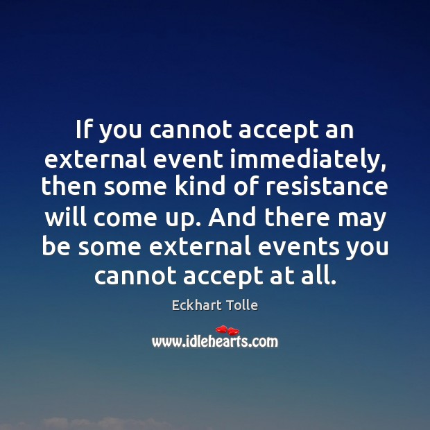 If you cannot accept an external event immediately, then some kind of Eckhart Tolle Picture Quote