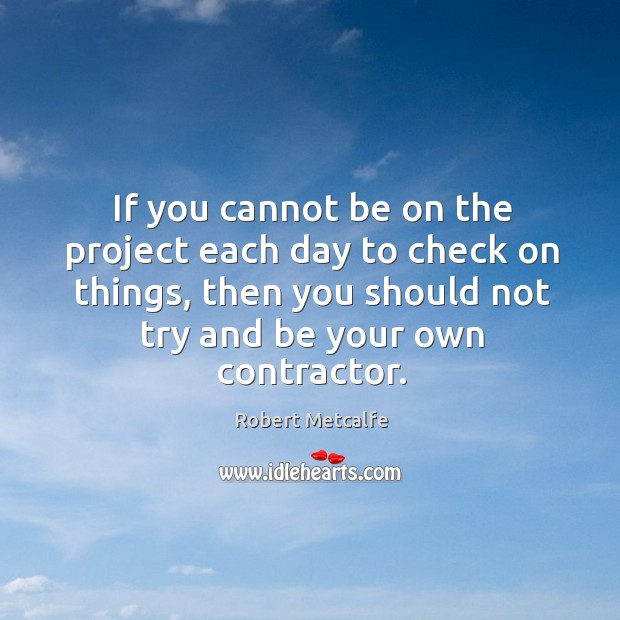 If you cannot be on the project each day to check on things, then you should not try and be your own contractor. Image