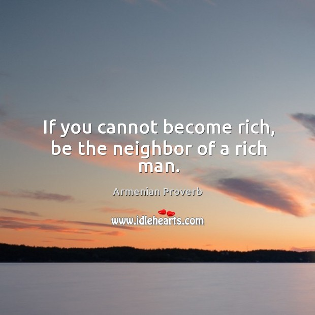 If you cannot become rich, be the neighbor of a rich man. Armenian Proverbs Image