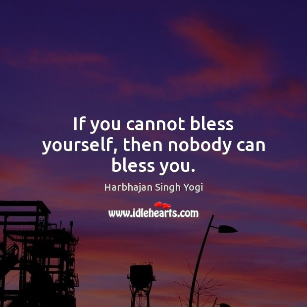 If you cannot bless yourself, then nobody can bless you. Harbhajan Singh Yogi Picture Quote