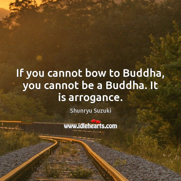 Image, If you cannot bow to Buddha, you cannot be a Buddha. It is arrogance.