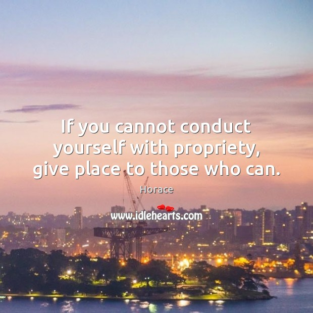 If you cannot conduct yourself with propriety, give place to those who can. Image