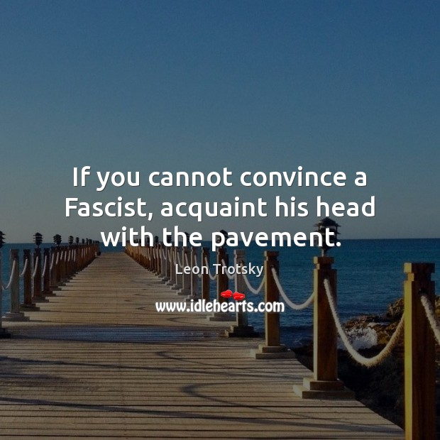 If you cannot convince a Fascist, acquaint his head with the pavement. Leon Trotsky Picture Quote