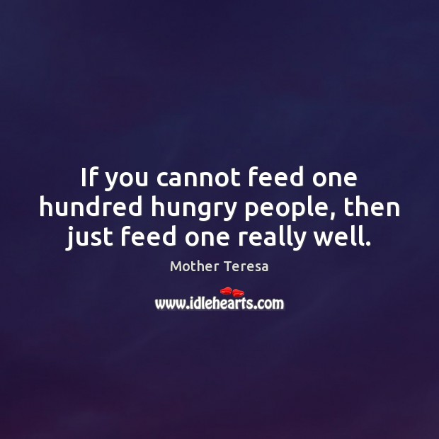If you cannot feed one hundred hungry people, then just feed one really well. Mother Teresa Picture Quote