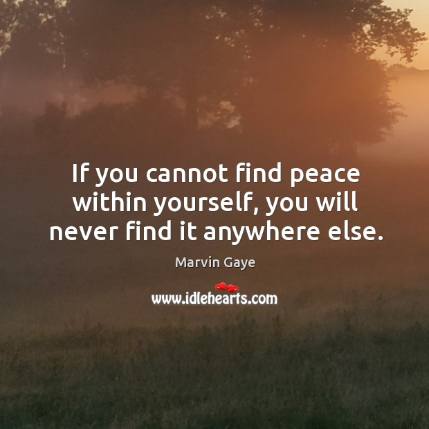If you cannot find peace within yourself, you will never find it anywhere else. Image