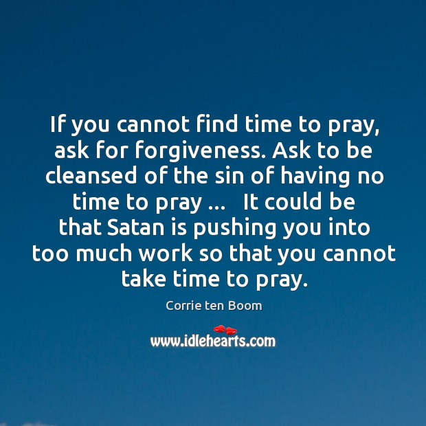 Image, If you cannot find time to pray, ask for forgiveness. Ask to