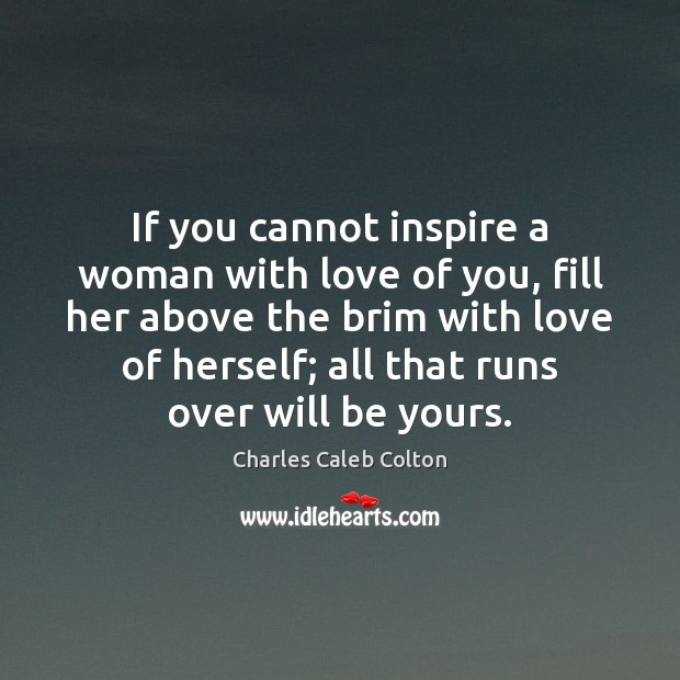 Image, If you cannot inspire a woman with love of you, fill her