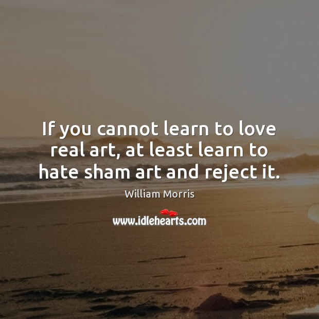 If you cannot learn to love real art, at least learn to hate sham art and reject it. William Morris Picture Quote