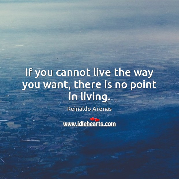 If you cannot live the way you want, there is no point in living. Image