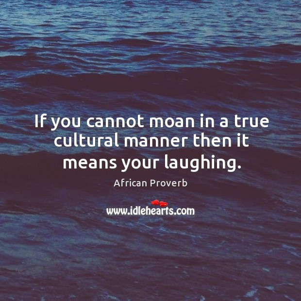 Image, If you cannot moan in a true cultural manner then it means your laughing.