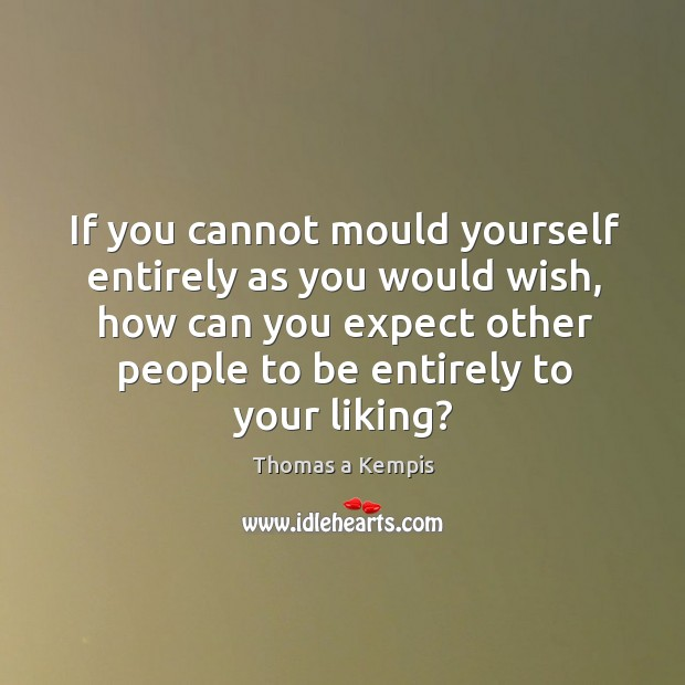If you cannot mould yourself entirely as you would wish, how can you expect other people to be.. Image