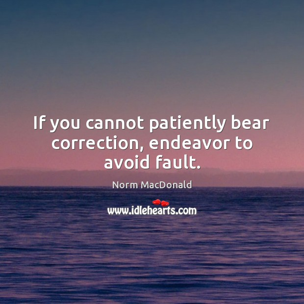 If you cannot patiently bear correction, endeavor to avoid fault. Norm MacDonald Picture Quote