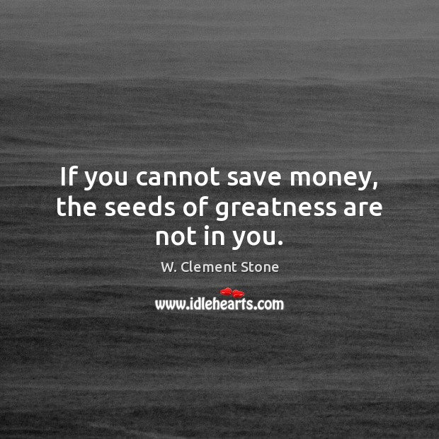 Image, If you cannot save money, the seeds of greatness are not in you.