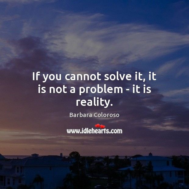 Image, If you cannot solve it, it is not a problem – it is reality.