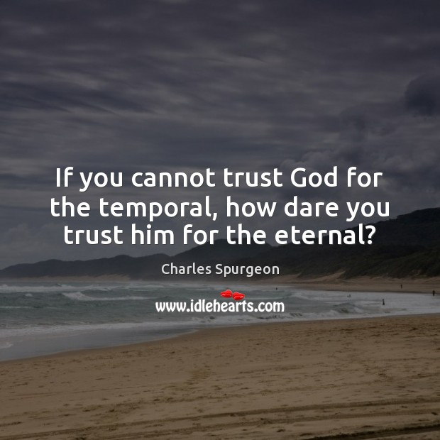 If you cannot trust God for the temporal, how dare you trust him for the eternal? Image