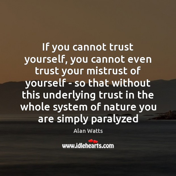 If you cannot trust yourself, you cannot even trust your mistrust of Alan Watts Picture Quote