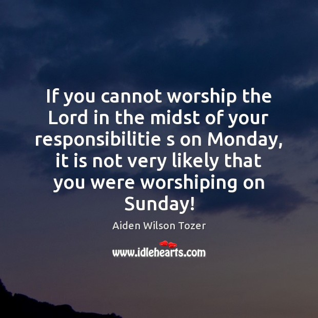 If you cannot worship the Lord in the midst of your responsibilitie Image