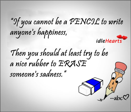If You Cannot Be A Pencil To Write Anyone's Happiness…