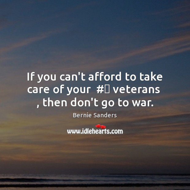 If you can't afford to take care of your  # veterans  , then don't go to war. Image