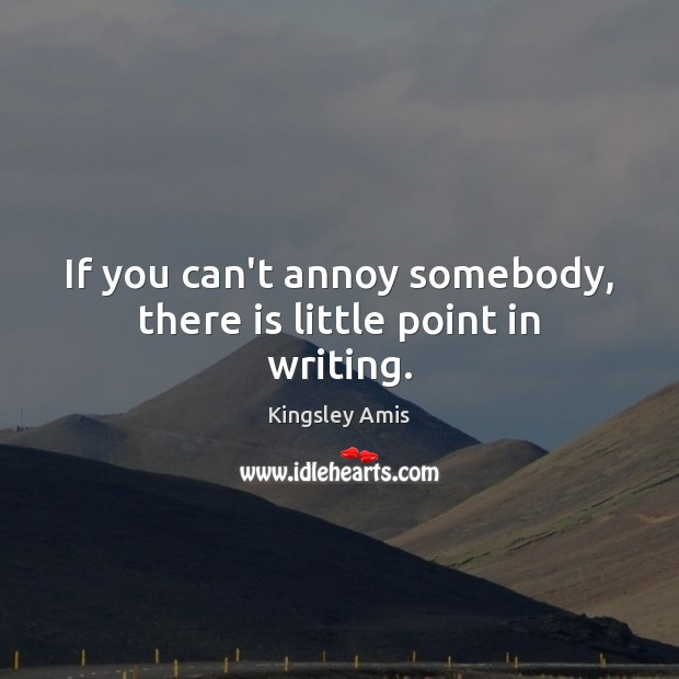If you can't annoy somebody, there is little point in writing. Image