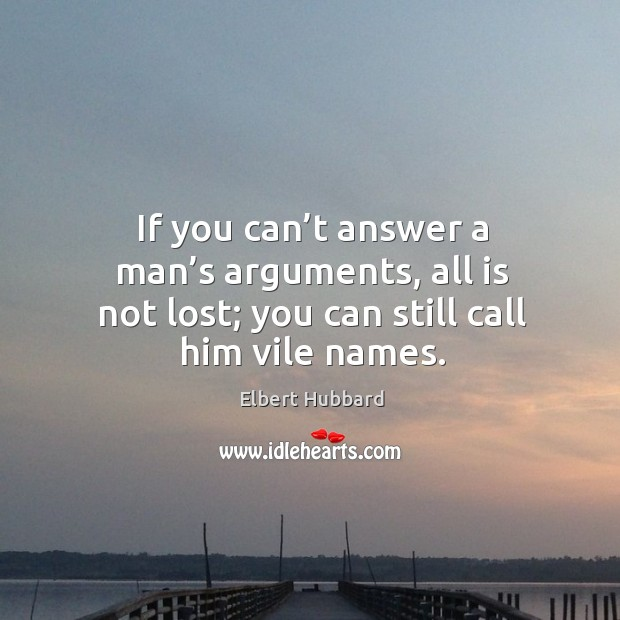 If you can't answer a man's arguments, all is not lost; you can still call him vile names. Image