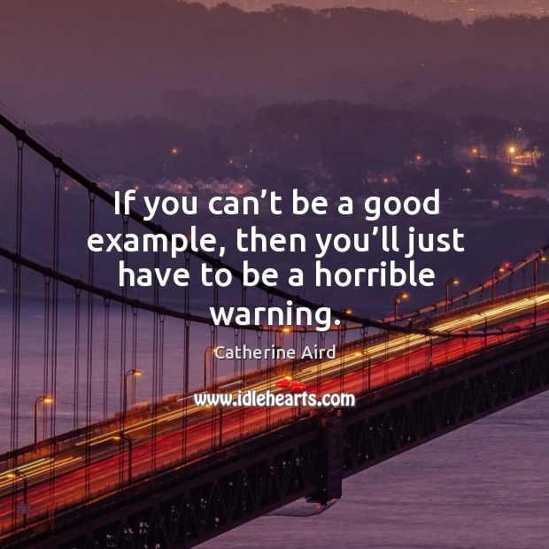 If you can't be a good example, then you'll just have to be a horrible warning. Image