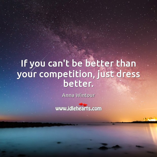 If you can't be better than your competition, just dress better. Image