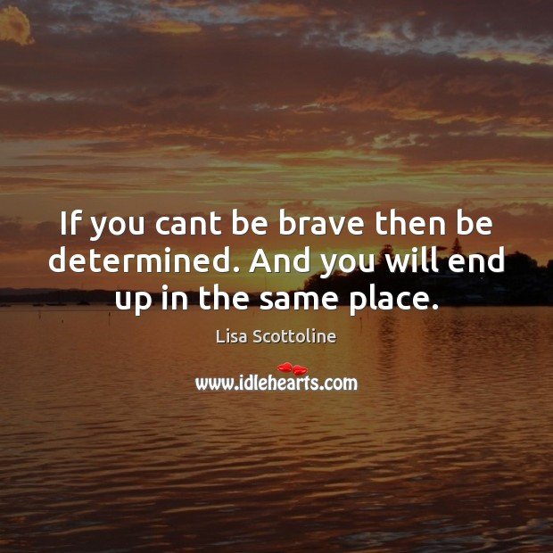 If you cant be brave then be determined. And you will end up in the same place. Image