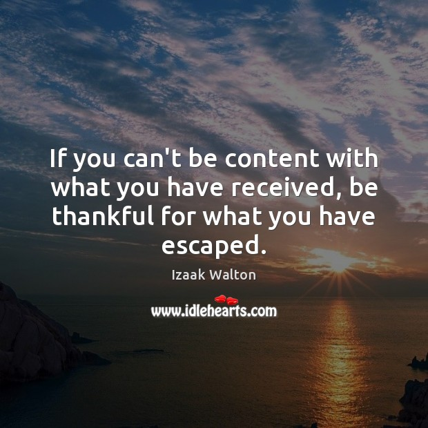 If you can't be content with what you have received, be thankful Izaak Walton Picture Quote