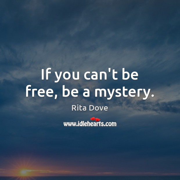 If you can't be free, be a mystery. Rita Dove Picture Quote