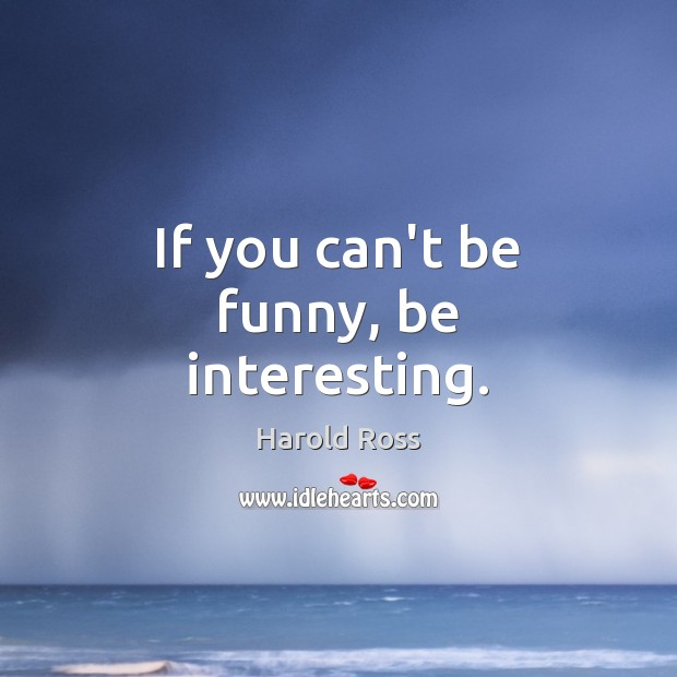 If you can't be funny, be interesting. Image