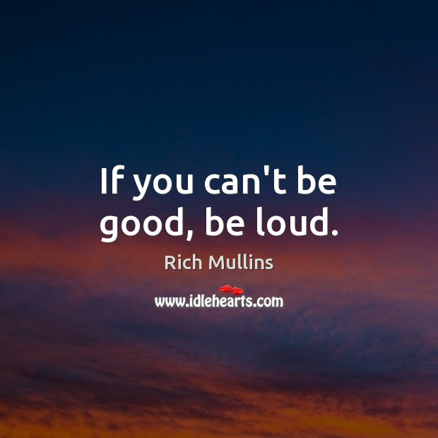 Image, If you can't be good, be loud.