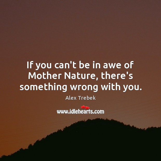 If you can't be in awe of Mother Nature, there's something wrong with you. Image