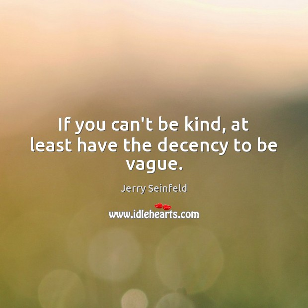 If you can't be kind, at least have the decency to be vague. Jerry Seinfeld Picture Quote