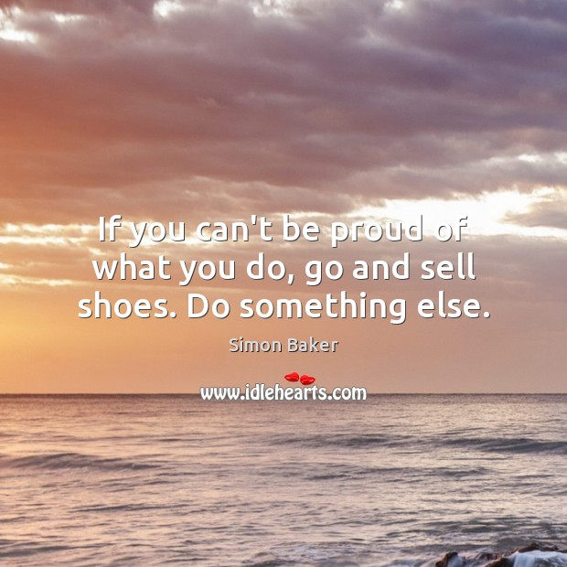 If you can't be proud of what you do, go and sell shoes. Do something else. Simon Baker Picture Quote