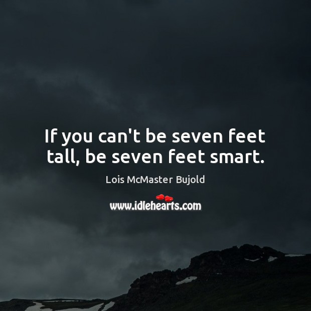 If you can't be seven feet tall, be seven feet smart. Lois McMaster Bujold Picture Quote